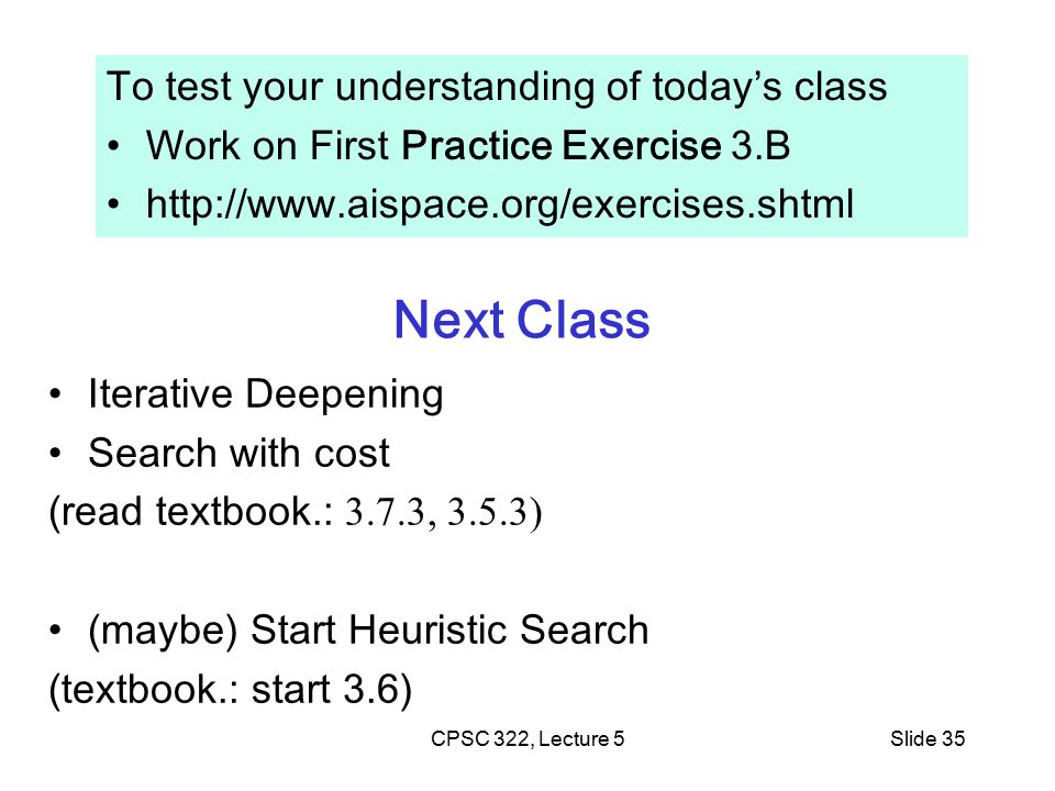 CPSC 322, Lecture 5Slide 35 Next Class Iterative Deepening Search with cost (read textbook.: 3.7.3, 3.5.3) (maybe) Start Heuristic Search (textbook.: start 3.6) To test your understanding of today's class Work on First Practice Exercise 3.B http://www.aispace.org/exercises.shtml