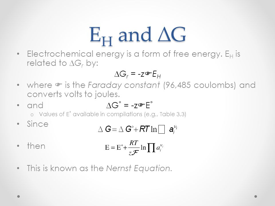 E H and ∆G Electrochemical energy is a form of free energy. E H is related to ∆G r by: ∆G r = -z F E H where F is the Faraday constant (96,485 coulomb