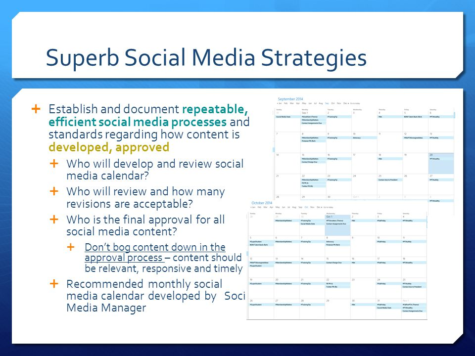 Superb Social Media Strategies  Establish and document repeatable, efficient social media processes and standards regarding how content is developed, approved  Who will develop and review social media calendar.