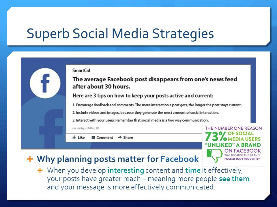 Superb Social Media Strategies  Why planning posts matter for Facebook  When you develop interesting content and time it effectively, your posts have greater reach – meaning more people see them and your message is more effectively communicated.
