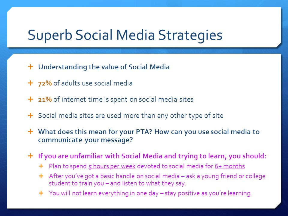 Superb Social Media Strategies  Understanding the value of Social Media  72% of adults use social media  21% of internet time is spent on social media sites  Social media sites are used more than any other type of site  What does this mean for your PTA.