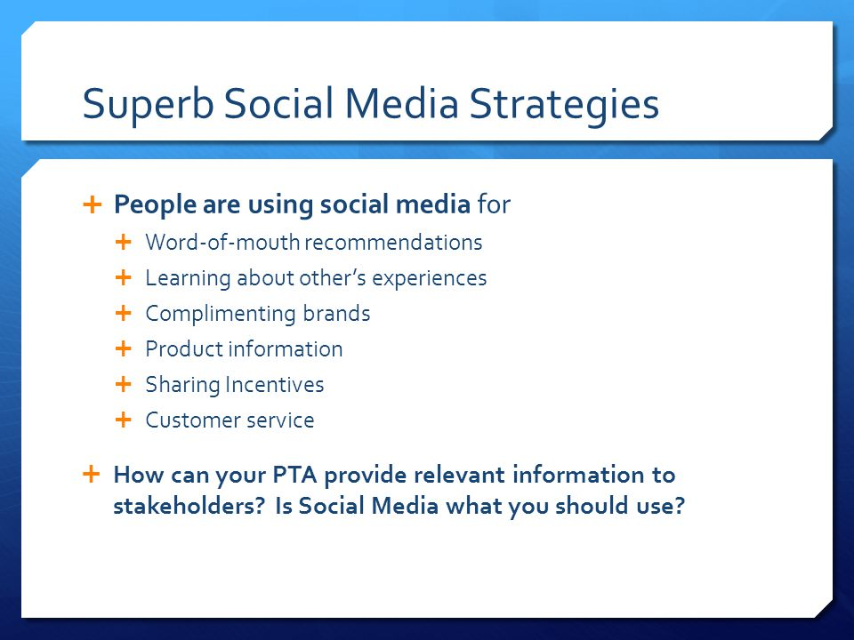Superb Social Media Strategies  People are using social media for  Word-of-mouth recommendations  Learning about other's experiences  Complimenting brands  Product information  Sharing Incentives  Customer service  How can your PTA provide relevant information to stakeholders.