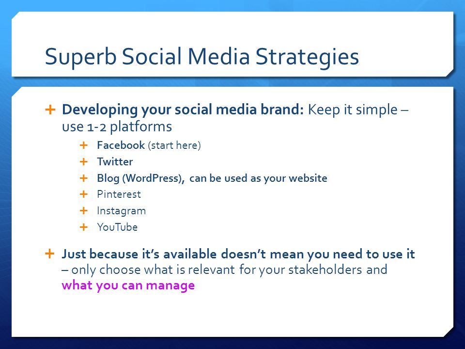 Superb Social Media Strategies  Developing your social media brand: Keep it simple – use 1-2 platforms  Facebook (start here)  Twitter  Blog (WordPress), can be used as your website  Pinterest  Instagram  YouTube  Just because it's available doesn't mean you need to use it – only choose what is relevant for your stakeholders and what you can manage