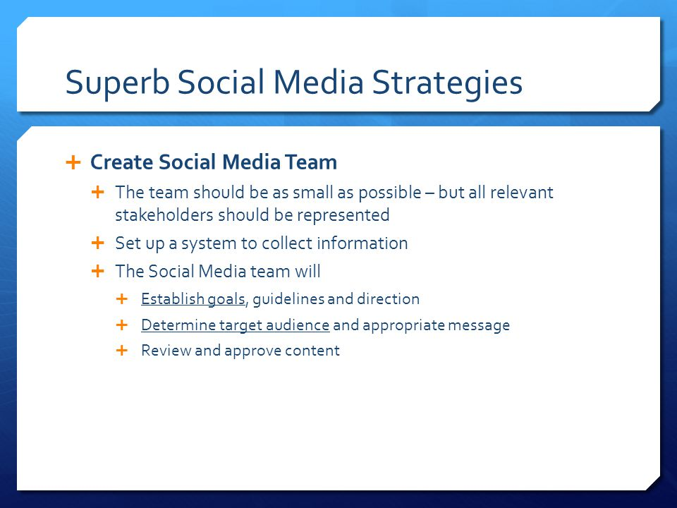 Superb Social Media Strategies  Create Social Media Team  The team should be as small as possible – but all relevant stakeholders should be represented  Set up a system to collect information  The Social Media team will  Establish goals, guidelines and direction  Determine target audience and appropriate message  Review and approve content