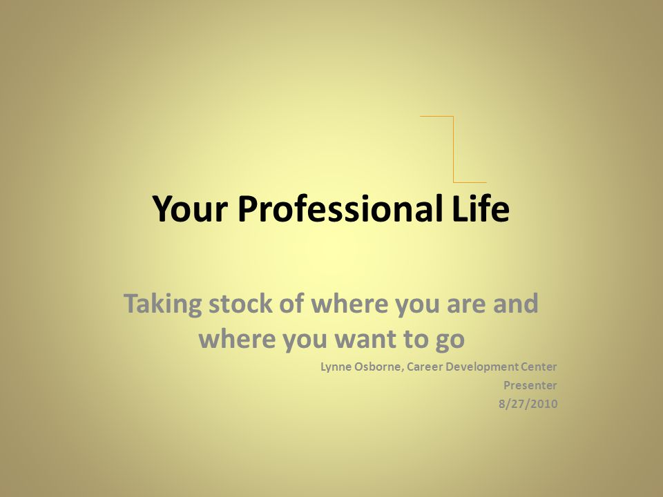 Your Professional Life Taking stock of where you are and where you want to go Lynne Osborne, Career Development Center Presenter 8/27/2010