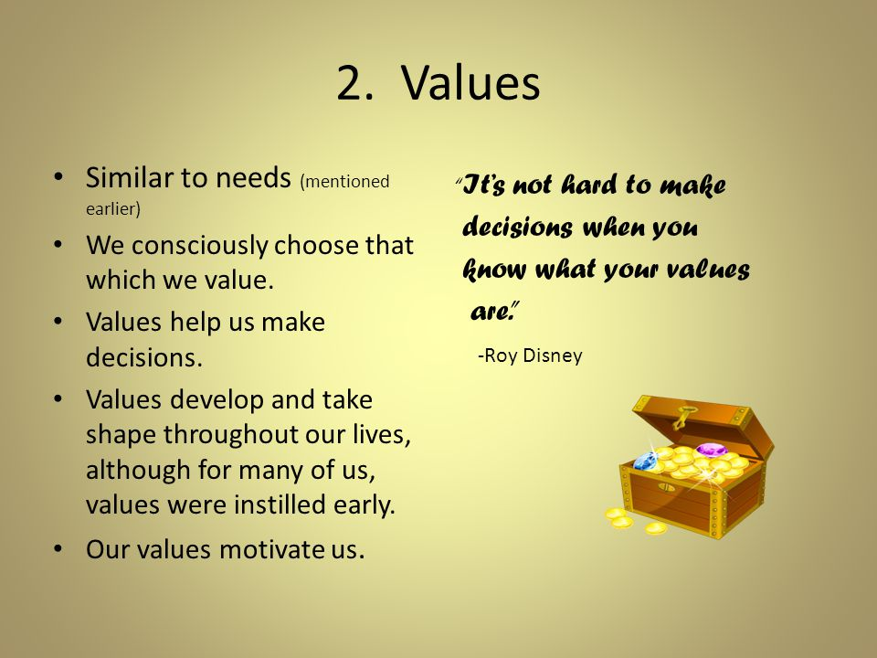 2. Values Similar to needs (mentioned earlier) We consciously choose that which we value.
