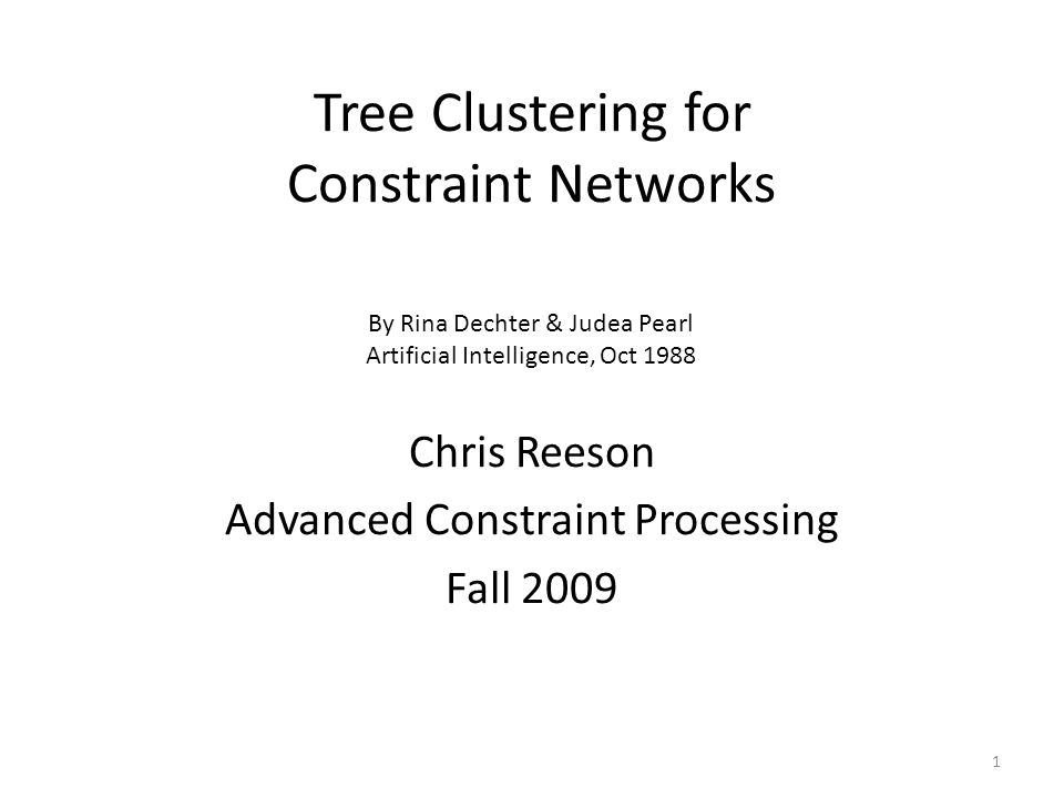 Tree Clustering for Constraint Networks 1 Chris Reeson Advanced Constraint Processing Fall 2009 By Rina Dechter & Judea Pearl Artificial Intelligence,
