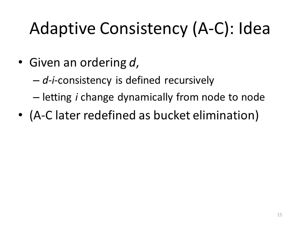Adaptive Consistency (A-C): Idea Given an ordering d, – d-i-consistency is defined recursively – letting i change dynamically from node to node (A-C l