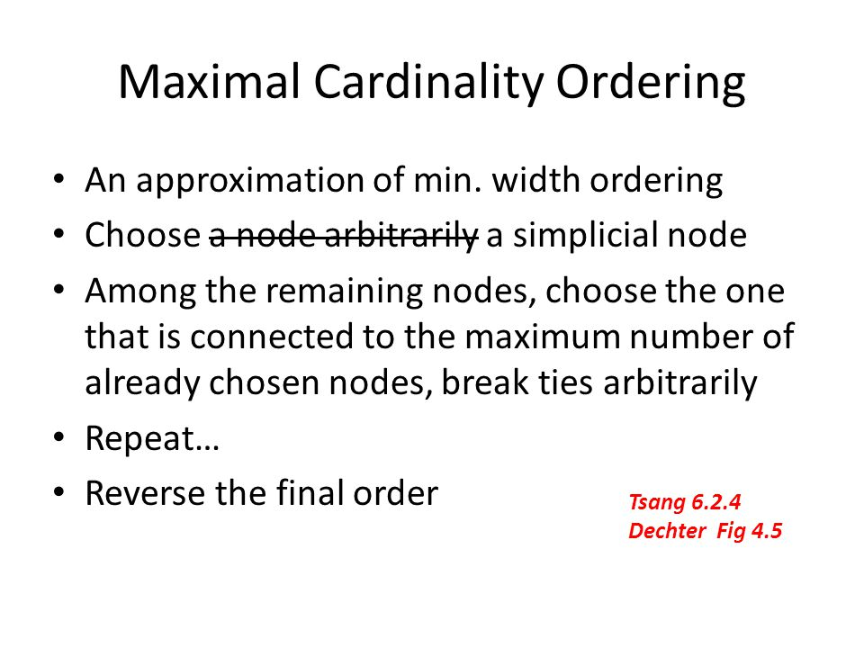 Maximal Cardinality Ordering An approximation of min. width ordering Choose a node arbitrarily a simplicial node Among the remaining nodes, choose the