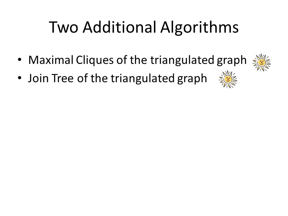 Two Additional Algorithms Maximal Cliques of the triangulated graph Join Tree of the triangulated graph