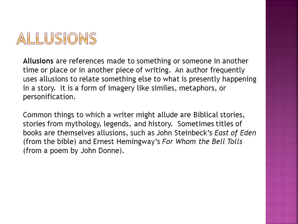 Allusions are references made to something or someone in another time or place or in another piece of writing.