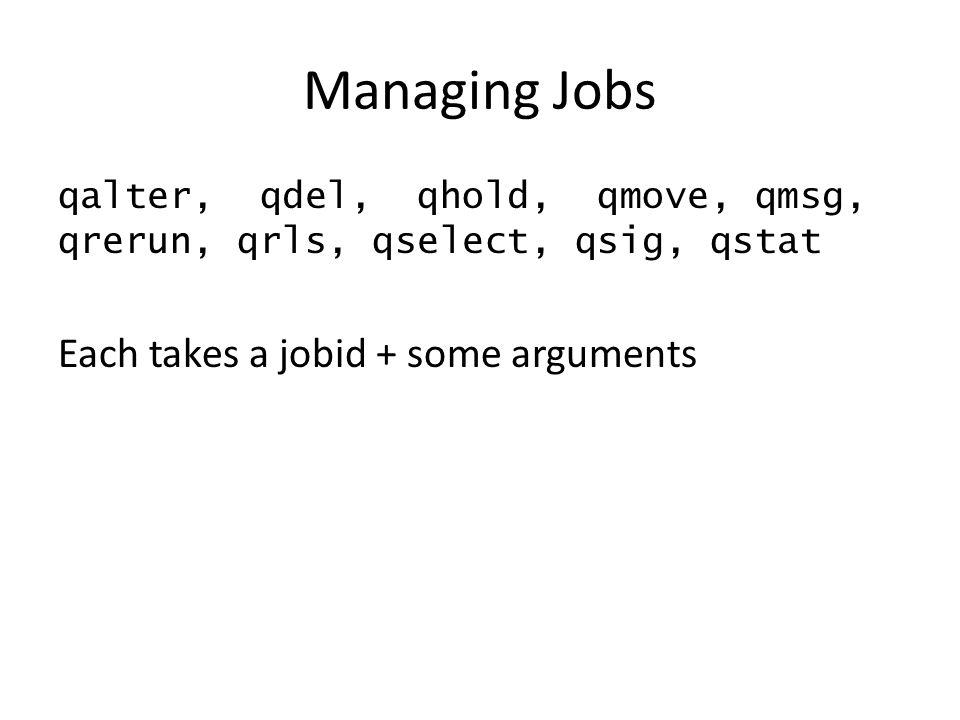 Managing Jobs qalter, qdel, qhold, qmove, qmsg, qrerun, qrls, qselect, qsig, qstat Each takes a jobid + some arguments