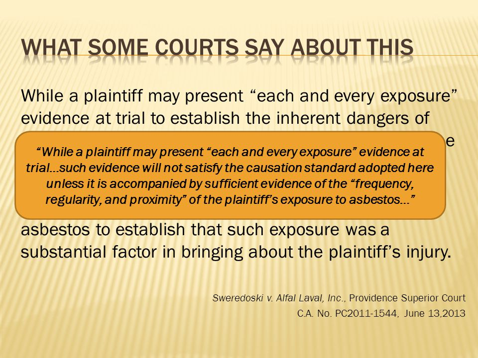 While a plaintiff may present each and every exposure evidence at trial to establish the inherent dangers of breathing in asbestos, such evidence will not satisfy the causation standard adopted here unless it is accompanied by sufficient evidence of the frequency, regularity, and proximity of the plaintiff's exposure to asbestos to establish that such exposure was a substantial factor in bringing about the plaintiff's injury.