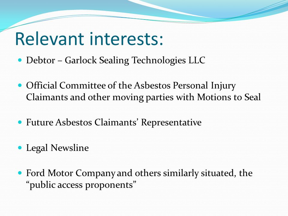 Relevant interests: Debtor – Garlock Sealing Technologies LLC Official Committee of the Asbestos Personal Injury Claimants and other moving parties with Motions to Seal Future Asbestos Claimants' Representative Legal Newsline Ford Motor Company and others similarly situated, the public access proponents