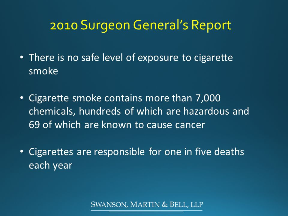 2010 Surgeon General's Report There is no safe level of exposure to cigarette smoke Cigarette smoke contains more than 7,000 chemicals, hundreds of which are hazardous and 69 of which are known to cause cancer Cigarettes are responsible for one in five deaths each year