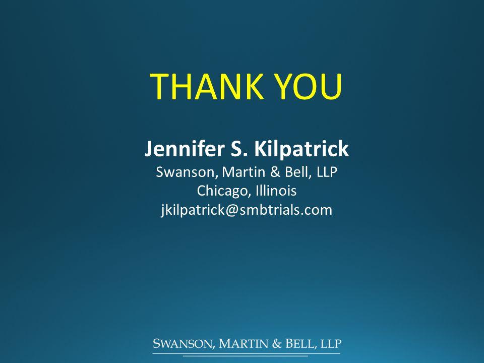 THANK YOU Jennifer S. Kilpatrick Swanson, Martin & Bell, LLP Chicago, Illinois jkilpatrick@smbtrials.com