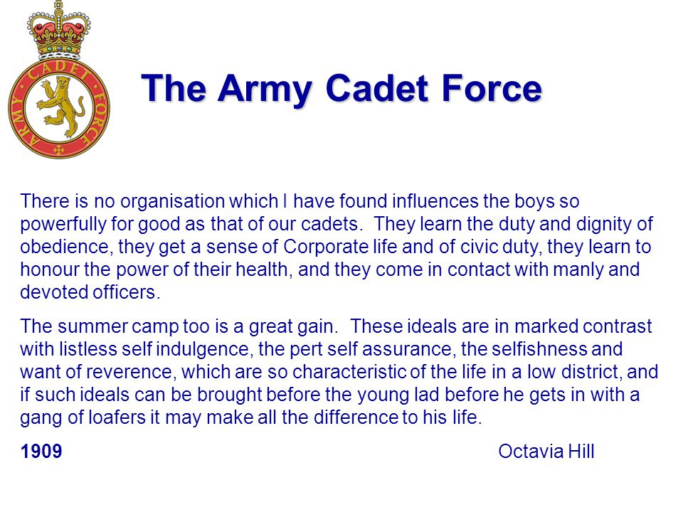 The Army Cadet Force There is no organisation which I have found influences the boys so powerfully for good as that of our cadets.