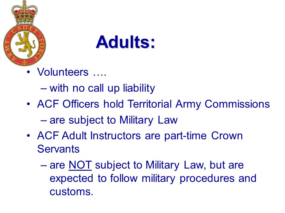 Adults: Volunteers …. –with no call up liability ACF Officers hold Territorial Army Commissions –are subject to Military Law ACF Adult Instructors are