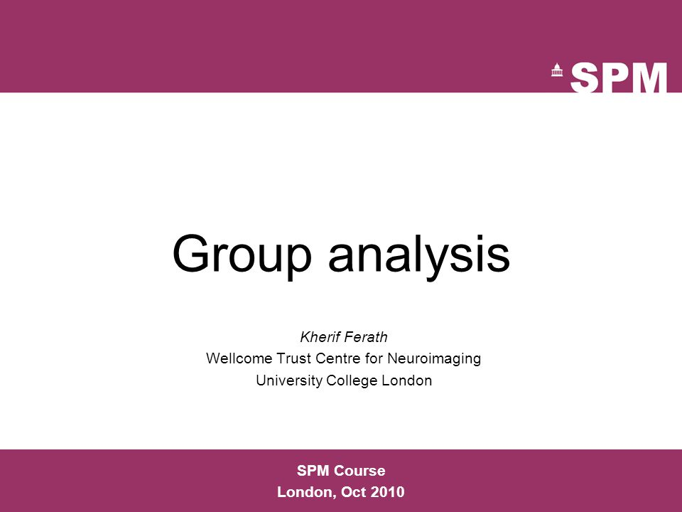 Group analysis Kherif Ferath Wellcome Trust Centre for Neuroimaging University College London SPM Course London, Oct 2010