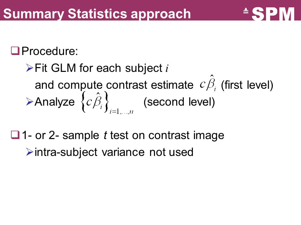 Summary Statistics approach  Procedure:  Fit GLM for each subject i and compute contrast estimate(first level)  Analyze (second level)  1- or 2- sample t test on contrast image  intra-subject variance not used