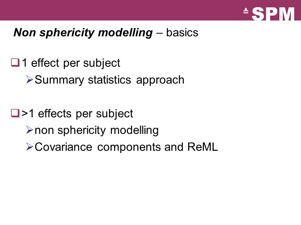 Non sphericity modelling – basics  1 effect per subject  Summary statistics approach  >1 effects per subject  non sphericity modelling  Covariance components and ReML