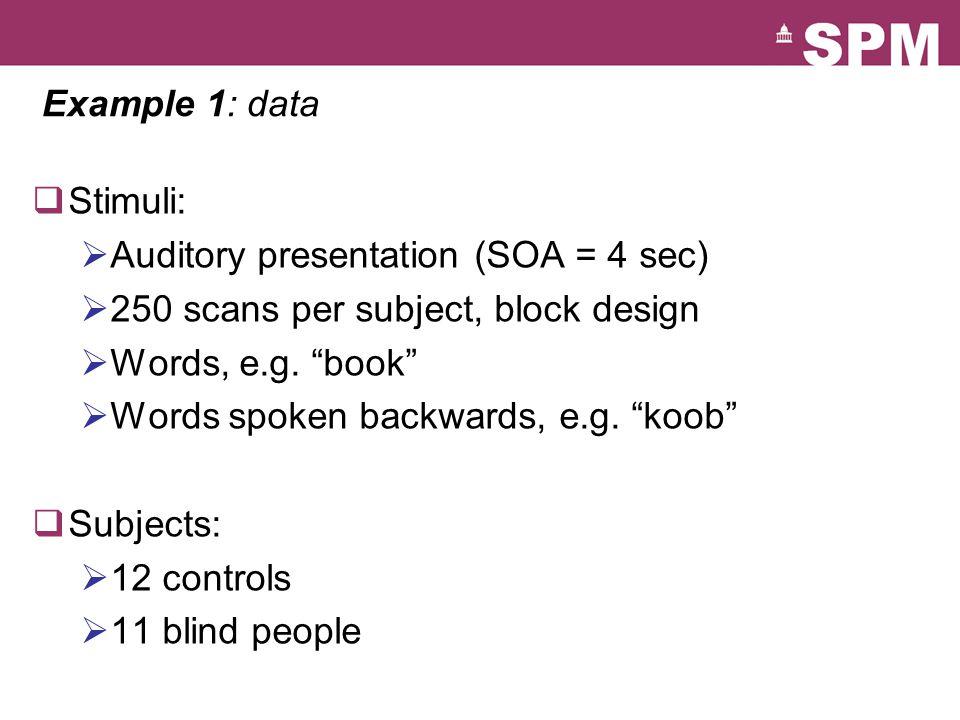 "Example 1: data  Stimuli:  Auditory presentation (SOA = 4 sec)  250 scans per subject, block design  Words, e.g. ""book""  Words spoken backwards,"