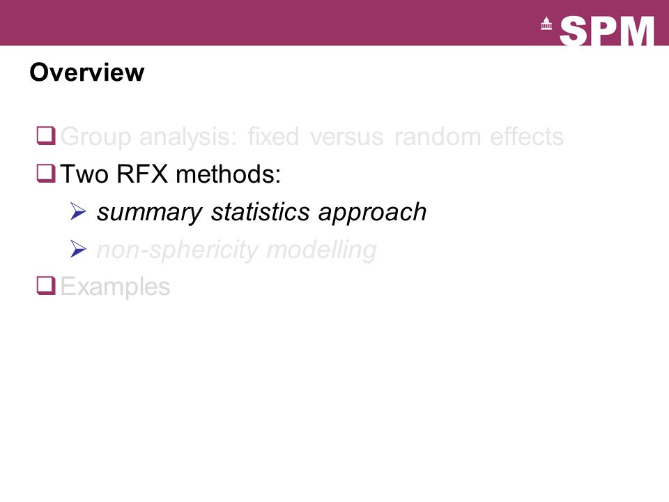 Overview  Group analysis: fixed versus random effects  Two RFX methods:  summary statistics approach  non-sphericity modelling  Examples