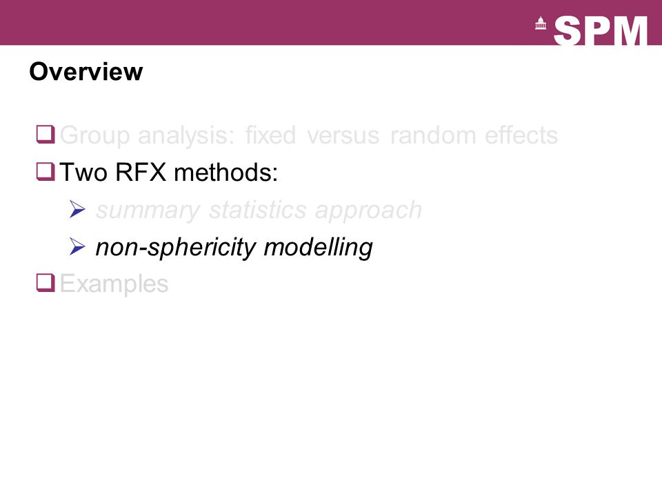Overview  Group analysis: fixed versus random effects  Two RFX methods:  summary statistics approach  non-sphericity modelling  Examples