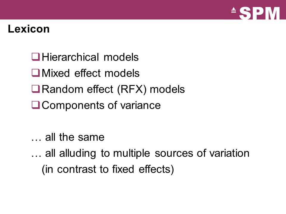 Lexicon  Hierarchical models  Mixed effect models  Random effect (RFX) models  Components of variance … all the same … all alluding to multiple sources of variation (in contrast to fixed effects)