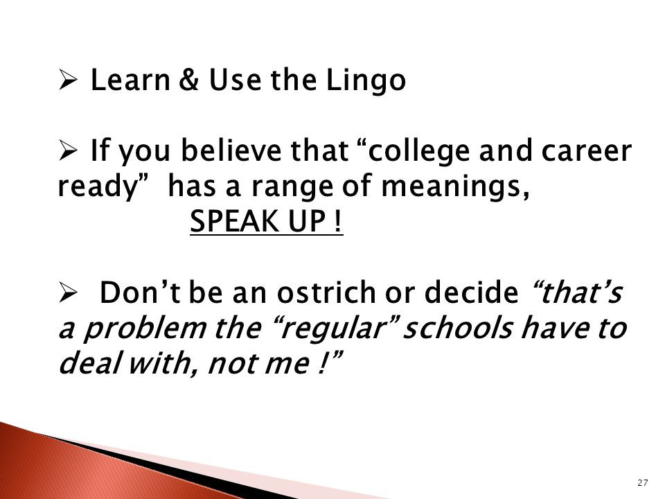 27  Learn & Use the Lingo  If you believe that college and career ready has a range of meanings, SPEAK UP .