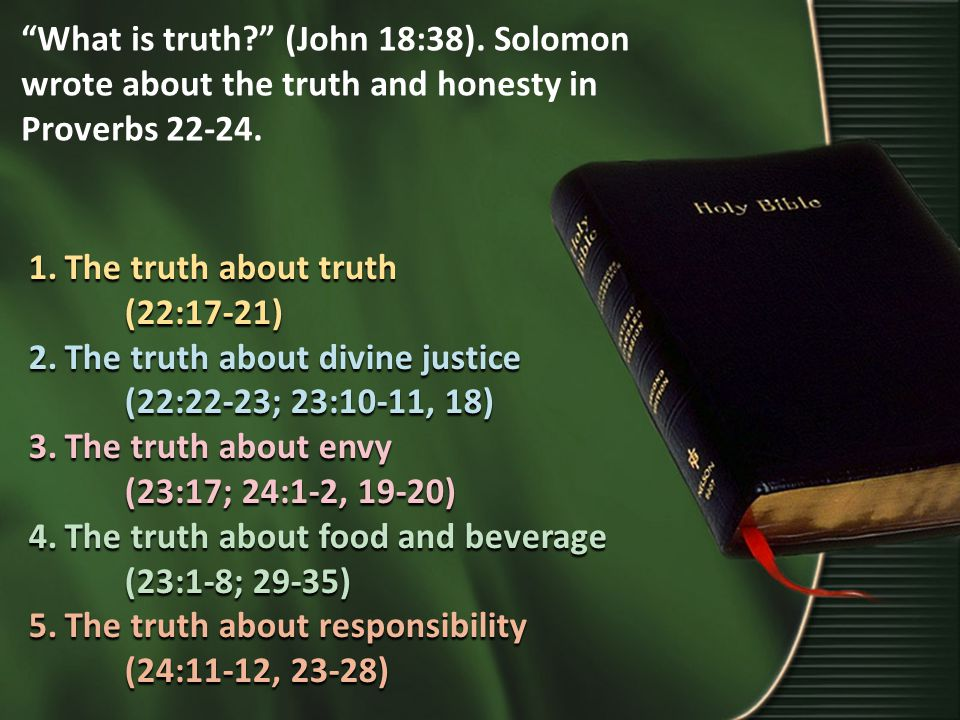 What is truth? (John 18:38). Solomon wrote about the truth and honesty in Proverbs 22-24.