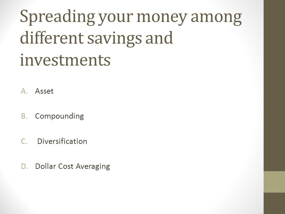 Spreading your money among different savings and investments C. Diversification