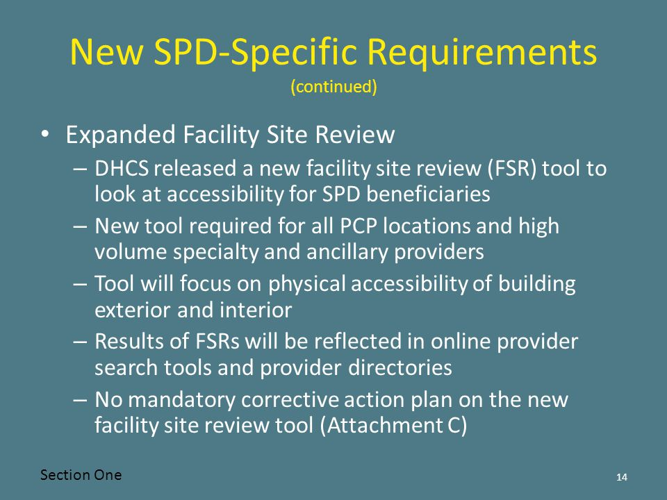 New SPD-Specific Requirements (continued) Expanded Facility Site Review – DHCS released a new facility site review (FSR) tool to look at accessibility for SPD beneficiaries – New tool required for all PCP locations and high volume specialty and ancillary providers – Tool will focus on physical accessibility of building exterior and interior – Results of FSRs will be reflected in online provider search tools and provider directories – No mandatory corrective action plan on the new facility site review tool (Attachment C) 14 Section One