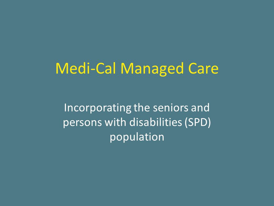 Medi-Cal Managed Care Incorporating the seniors and persons with disabilities (SPD) population