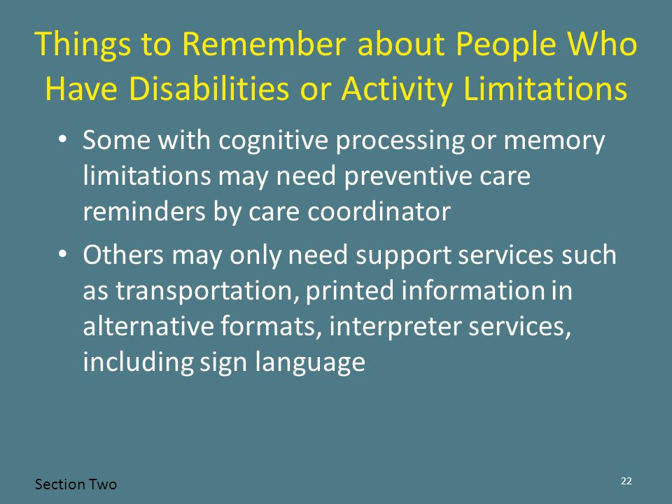 Some with cognitive processing or memory limitations may need preventive care reminders by care coordinator Others may only need support services such as transportation, printed information in alternative formats, interpreter services, including sign language 22 Things to Remember about People Who Have Disabilities or Activity Limitations Section Two