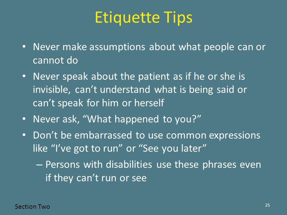 Etiquette Tips Never make assumptions about what people can or cannot do Never speak about the patient as if he or she is invisible, can't understand what is being said or can't speak for him or herself Never ask, What happened to you? Don't be embarrassed to use common expressions like I've got to run or See you later – Persons with disabilities use these phrases even if they can't run or see 25 Section Two