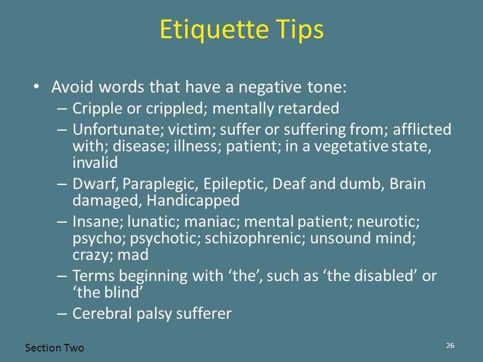 Avoid words that have a negative tone: – Cripple or crippled; mentally retarded – Unfortunate; victim; suffer or suffering from; afflicted with; disease; illness; patient; in a vegetative state, invalid – Dwarf, Paraplegic, Epileptic, Deaf and dumb, Brain damaged, Handicapped – Insane; lunatic; maniac; mental patient; neurotic; psycho; psychotic; schizophrenic; unsound mind; crazy; mad – Terms beginning with 'the', such as 'the disabled' or 'the blind' – Cerebral palsy sufferer 26 Etiquette Tips Section Two