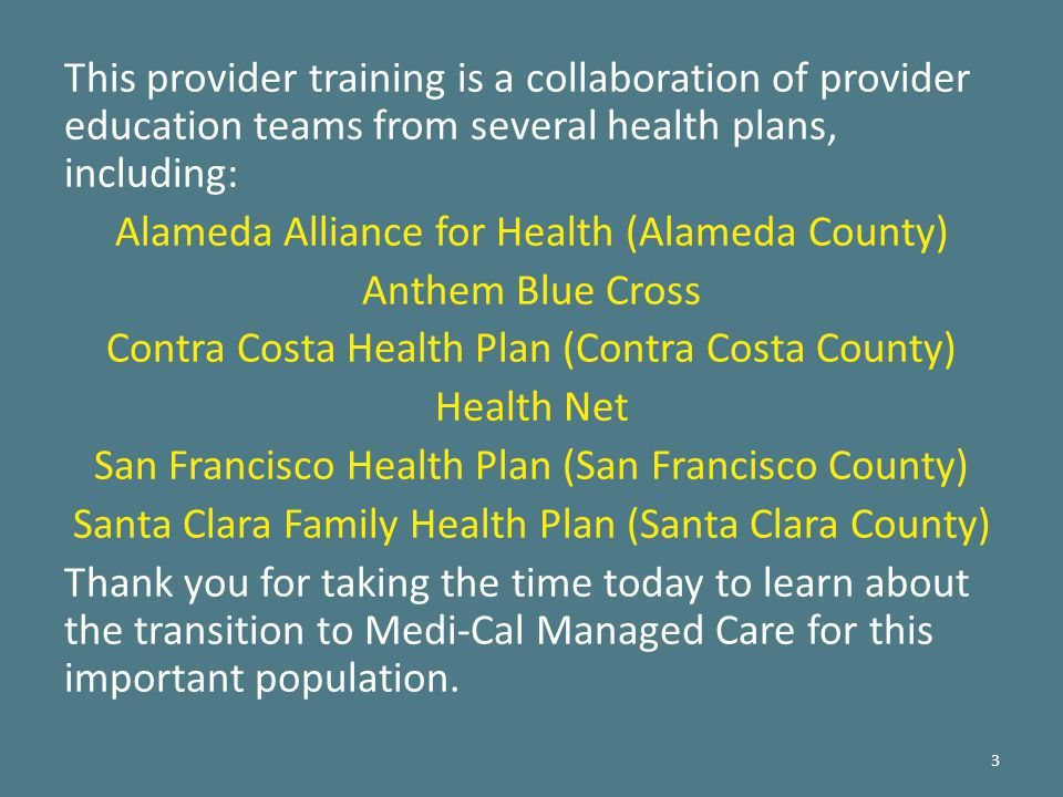 This provider training is a collaboration of provider education teams from several health plans, including: Alameda Alliance for Health (Alameda County) Anthem Blue Cross Contra Costa Health Plan (Contra Costa County) Health Net San Francisco Health Plan (San Francisco County) Santa Clara Family Health Plan (Santa Clara County) Thank you for taking the time today to learn about the transition to Medi-Cal Managed Care for this important population.