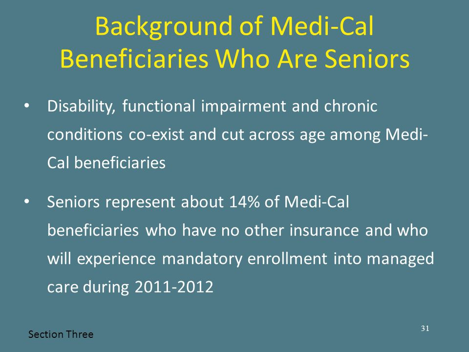 Background of Medi-Cal Beneficiaries Who Are Seniors Disability, functional impairment and chronic conditions co-exist and cut across age among Medi- Cal beneficiaries Seniors represent about 14% of Medi-Cal beneficiaries who have no other insurance and who will experience mandatory enrollment into managed care during 2011-2012 Section Three 31