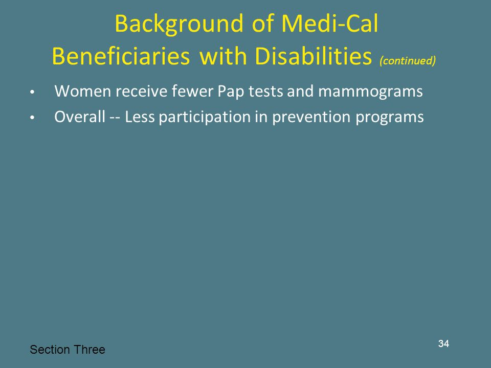 Background of Medi-Cal Beneficiaries with Disabilities (continued) Women receive fewer Pap tests and mammograms Overall -- Less participation in prevention programs Section Three 34
