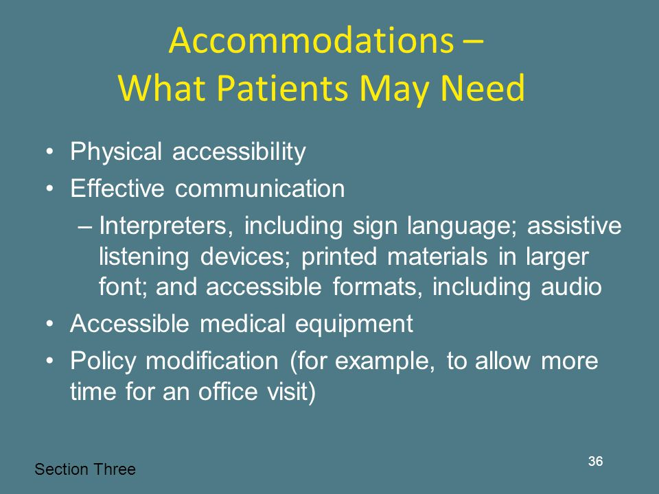 Accommodations – What Patients May Need Physical accessibility Effective communication –Interpreters, including sign language; assistive listening devices; printed materials in larger font; and accessible formats, including audio Accessible medical equipment Policy modification (for example, to allow more time for an office visit) Section Three 36