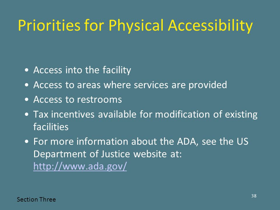 Priorities for Physical Accessibility Access into the facility Access to areas where services are provided Access to restrooms Tax incentives available for modification of existing facilities For more information about the ADA, see the US Department of Justice website at: http://www.ada.gov/ http://www.ada.gov/ Section Three 38