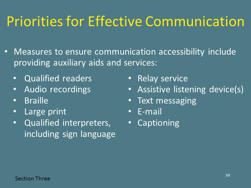 Priorities for Effective Communication Measures to ensure communication accessibility include providing auxiliary aids and services: Section Three 39 Qualified readers Audio recordings Braille Large print Qualified interpreters, including sign language Relay service Assistive listening device(s) Text messaging E-mail Captioning
