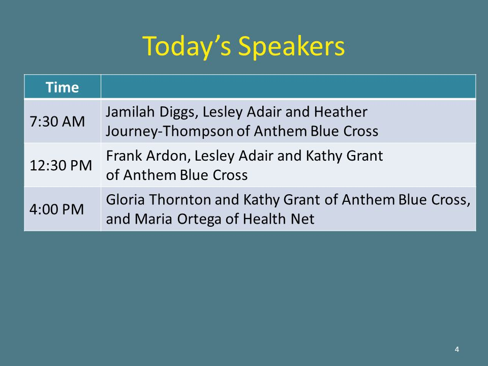 4 Time 7:30 AM Jamilah Diggs, Lesley Adair and Heather Journey-Thompson of Anthem Blue Cross 12:30 PM Frank Ardon, Lesley Adair and Kathy Grant of Anthem Blue Cross 4:00 PM Gloria Thornton and Kathy Grant of Anthem Blue Cross, and Maria Ortega of Health Net Today's Speakers
