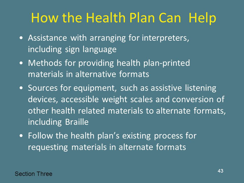How the Health Plan Can Help Assistance with arranging for interpreters, including sign language Methods for providing health plan-printed materials in alternative formats Sources for equipment, such as assistive listening devices, accessible weight scales and conversion of other health related materials to alternate formats, including Braille Follow the health plan's existing process for requesting materials in alternate formats 43 Section Three
