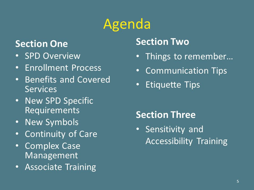 Agenda Section One SPD Overview Enrollment Process Benefits and Covered Services New SPD Specific Requirements New Symbols Continuity of Care Complex Case Management Associate Training 5 Section Two Things to remember… Communication Tips Etiquette Tips Section Three Sensitivity and Accessibility Training