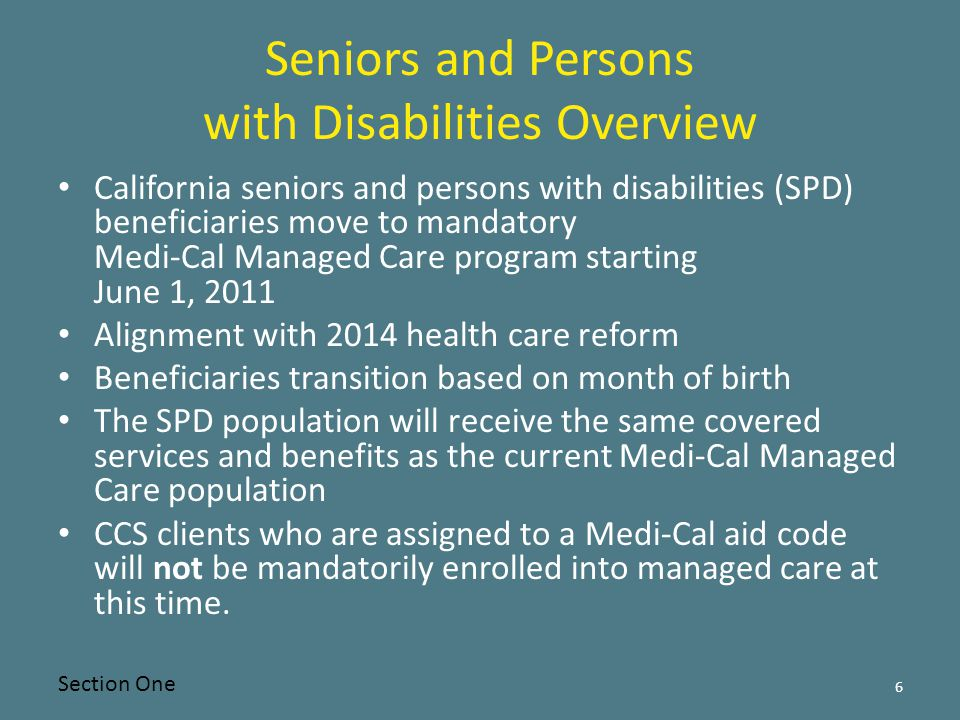 Seniors and Persons with Disabilities Overview California seniors and persons with disabilities (SPD) beneficiaries move to mandatory Medi-Cal Managed Care program starting June 1, 2011 Alignment with 2014 health care reform Beneficiaries transition based on month of birth The SPD population will receive the same covered services and benefits as the current Medi-Cal Managed Care population CCS clients who are assigned to a Medi-Cal aid code will not be mandatorily enrolled into managed care at this time.