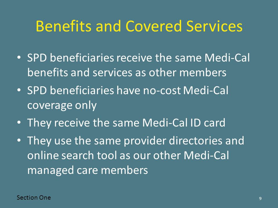 Benefits and Covered Services SPD beneficiaries receive the same Medi-Cal benefits and services as other members SPD beneficiaries have no-cost Medi-Cal coverage only They receive the same Medi-Cal ID card They use the same provider directories and online search tool as our other Medi-Cal managed care members Section One 9