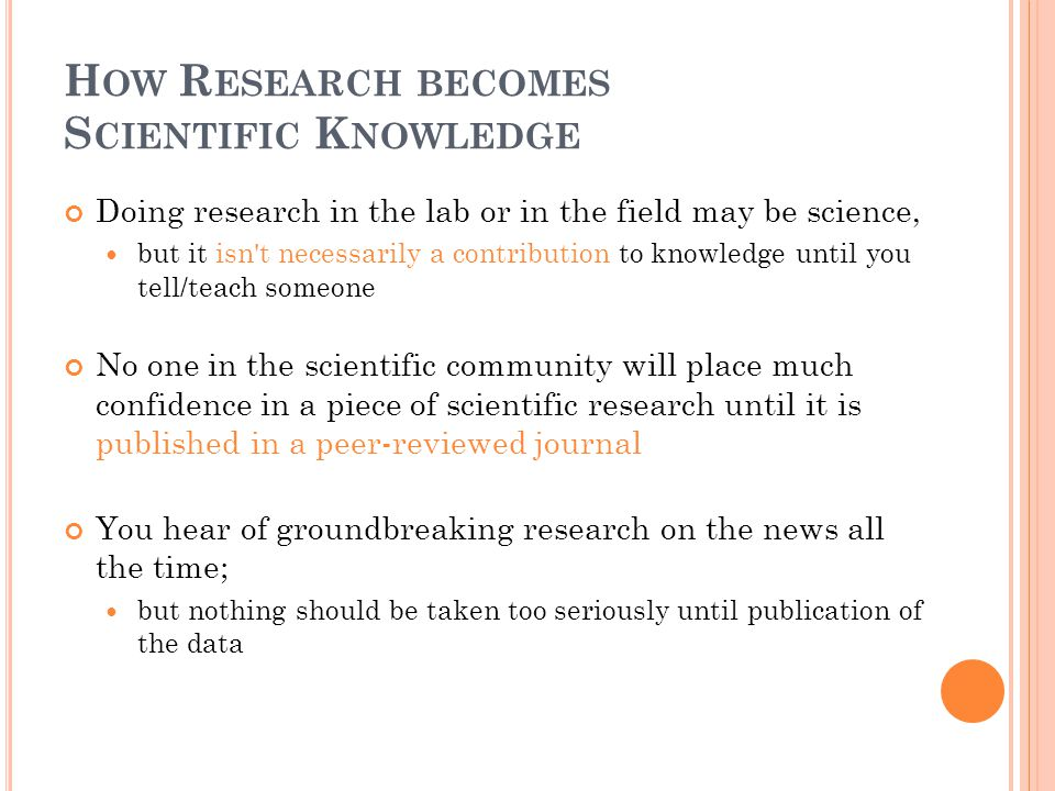 H OW R ESEARCH BECOMES S CIENTIFIC K NOWLEDGE Doing research in the lab or in the field may be science, but it isn't necessarily a contribution to kno