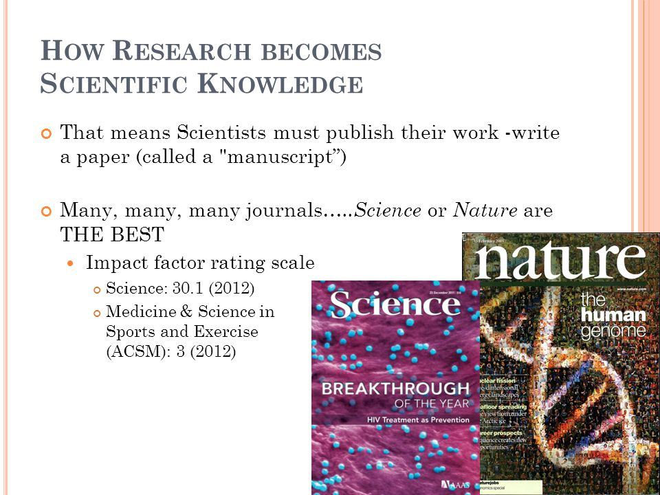 H OW R ESEARCH BECOMES S CIENTIFIC K NOWLEDGE That means Scientists must publish their work -write a paper (called a